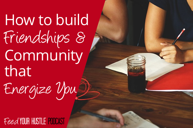 #28 How to Build Friendships & Community that Energize You