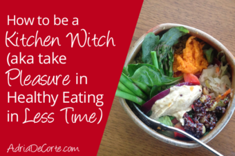 How to Take Pleasure in Healthy Eating in Less Time (aka Be a Kitchen Witch)