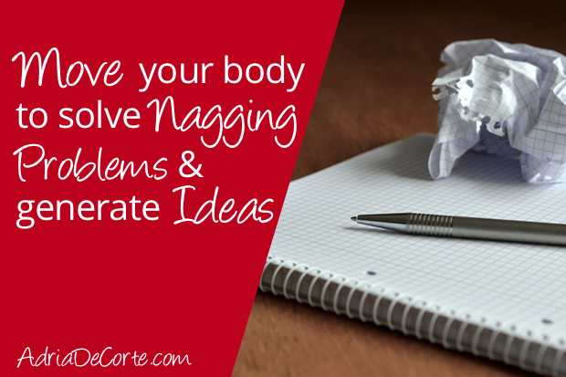 Move Your Body to Solve Nagging Problems & Generate Ideas