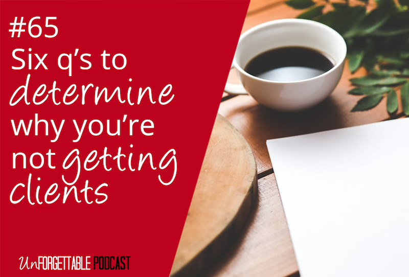 #65 Six Q's to Determine Why You're Not Getting Clients