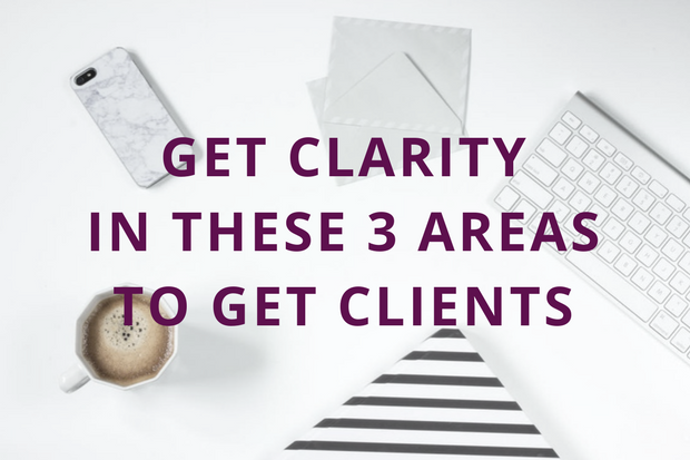 Get Clarity in These 3 Areas to Get Clients