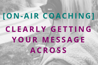 #100 [On-Air Coaching] Clearly Getting Your Message Across