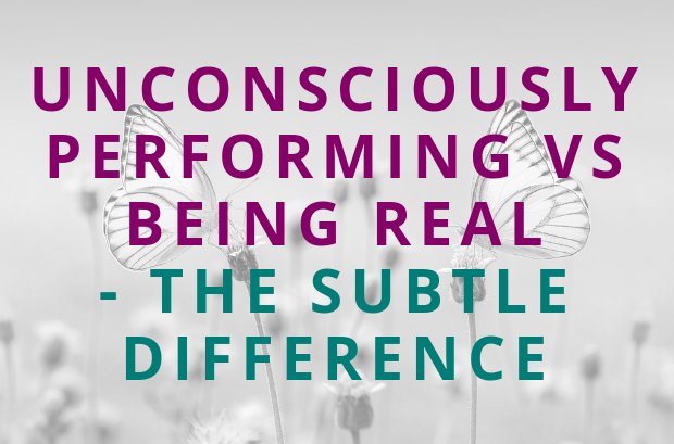 #119 Unconsciously Performing vs Being Real – the Subtle Difference