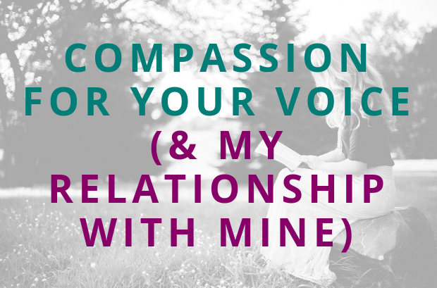#121 Compassion for Your Voice (& My Relationship With Mine)