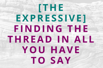 #130 [The Expressive] Finding the Thread In All You Have to Say