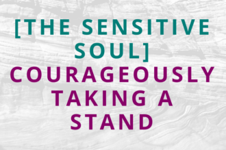 #132 [The Sensitive Soul] Courageously Taking a Stand
